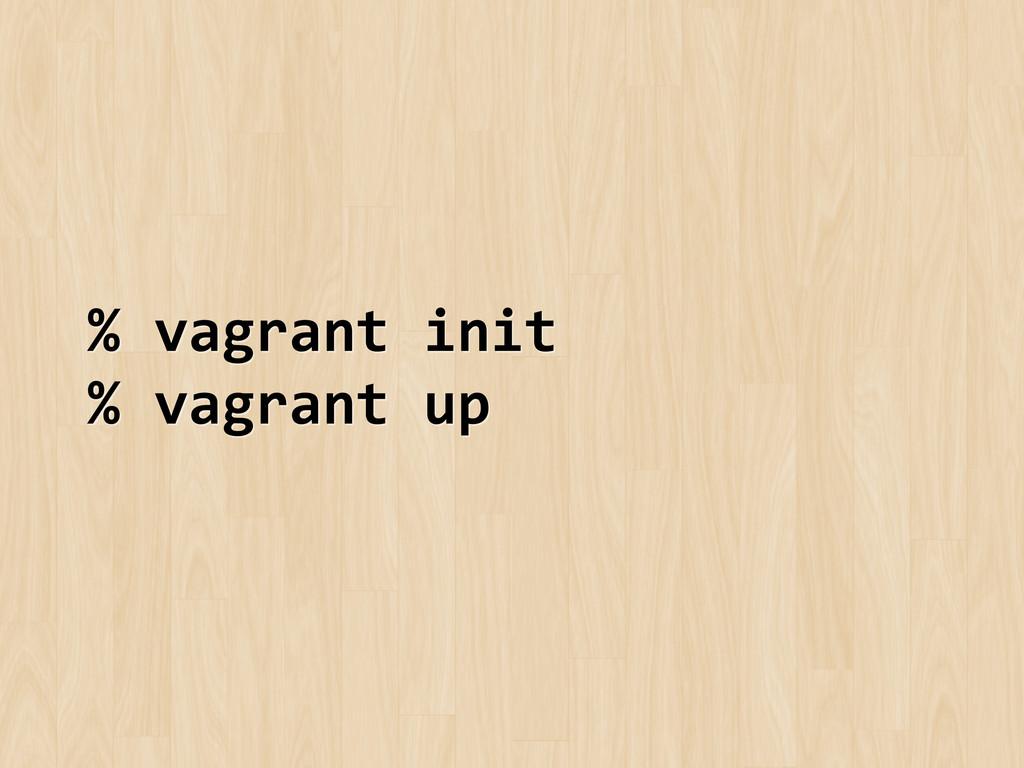 % vagrant init  % vagrant up