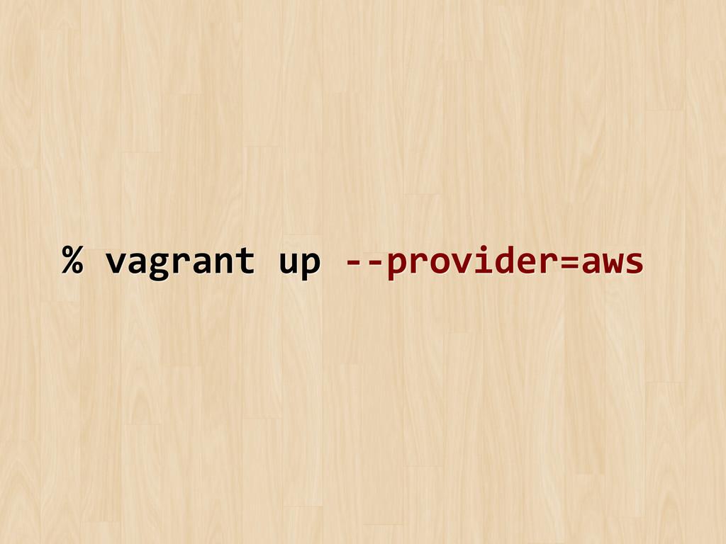 % vagrant up -‐-‐provider=aws