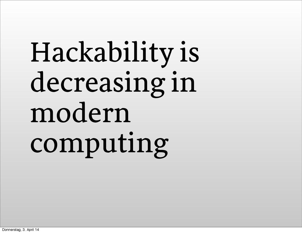 Hackability is decreasing in modern computing D...