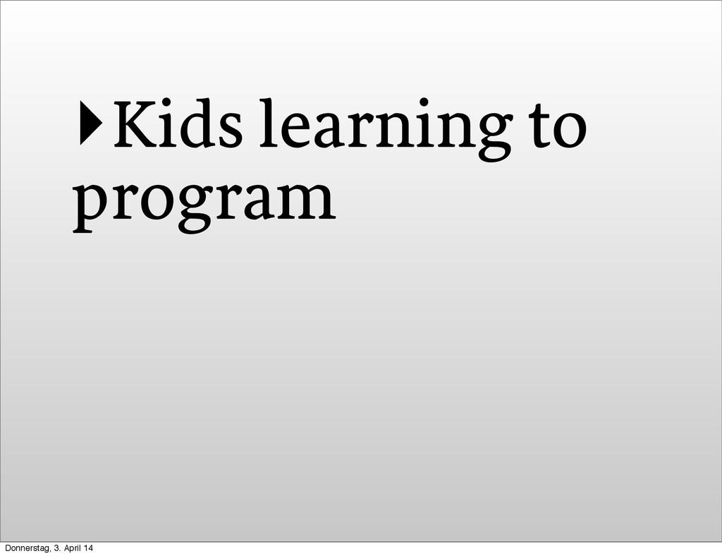 ‣Kids learning to program Donnerstag, 3. April ...