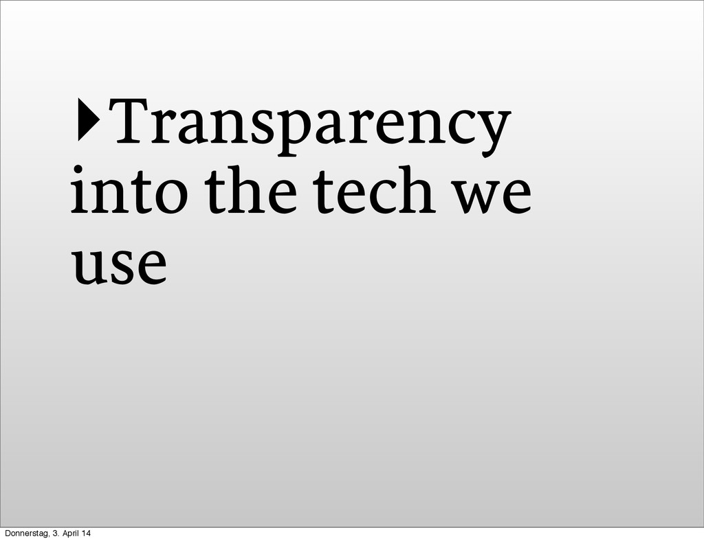 ‣Transparency into the tech we use Donnerstag, ...