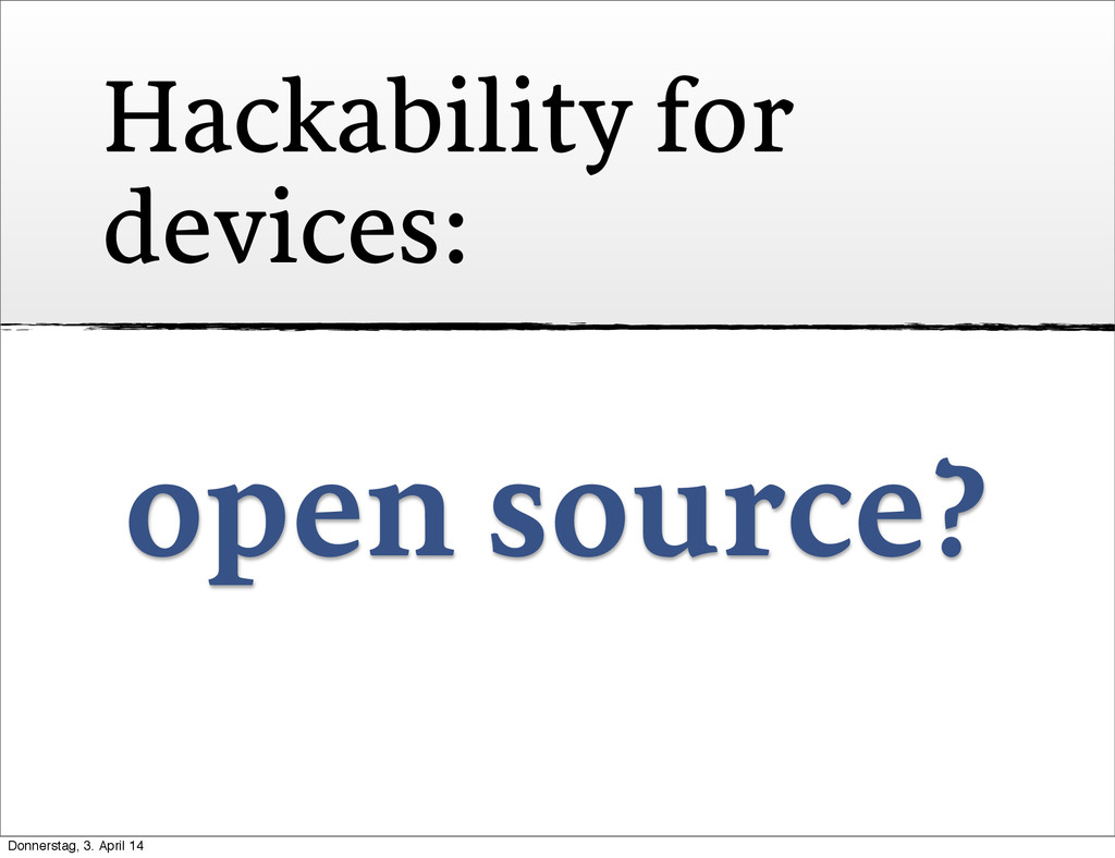 Hackability for devices: open source? Donnersta...
