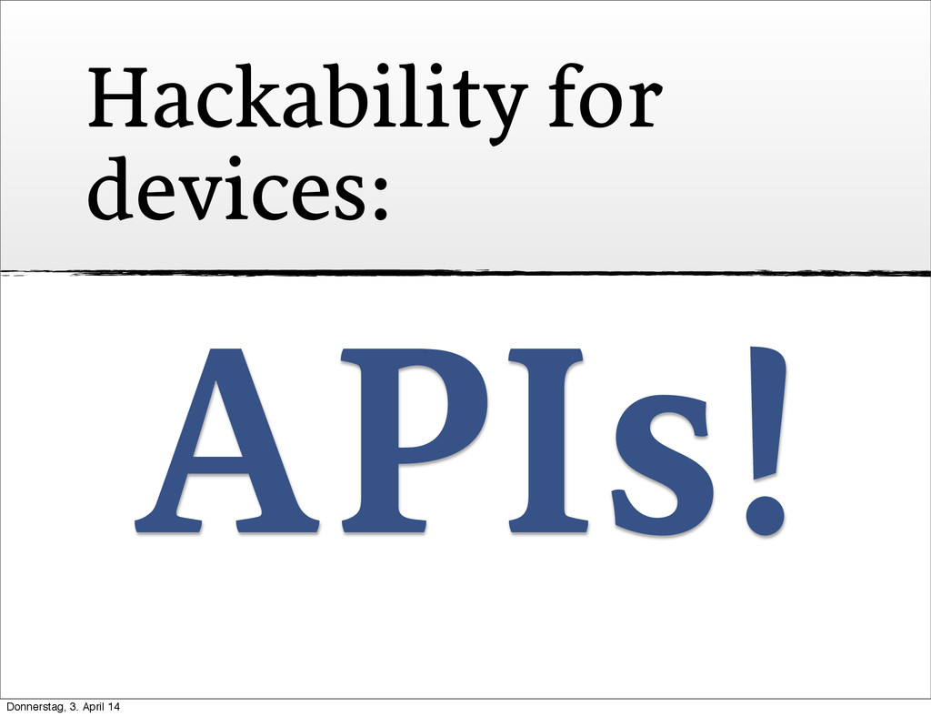 Hackability for devices: APIs! Donnerstag, 3. A...