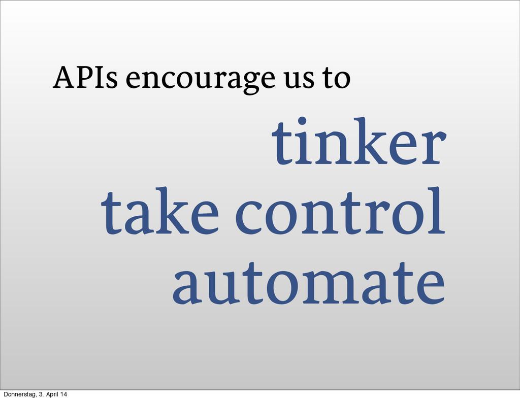 APIs encourage us to tinker take control automa...