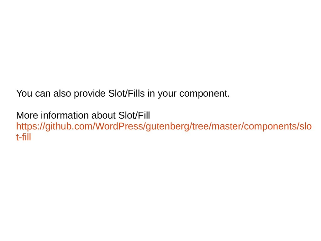 You can also provide Slot/Fills in your compone...