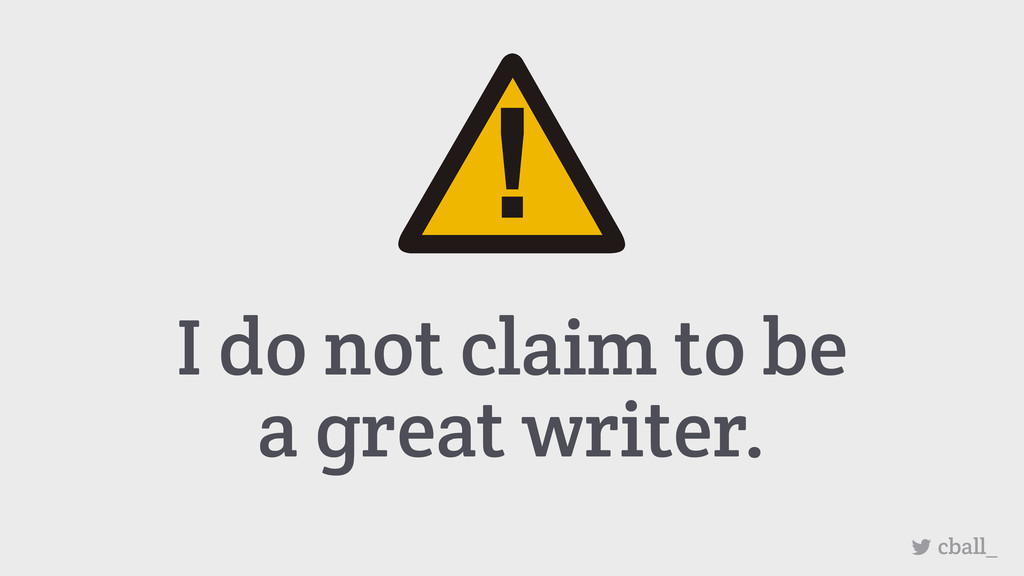 I do not claim to be a great writer. cball_