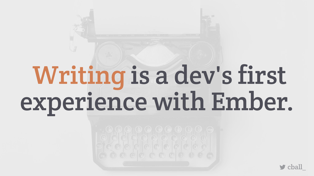 Writing is a dev's first experience with Ember....