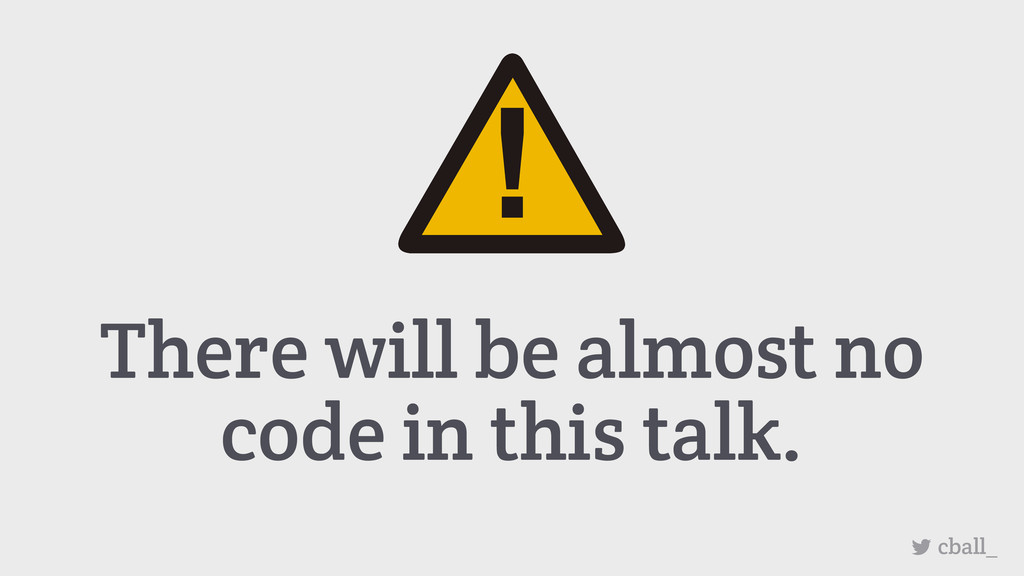 There will be almost no code in this talk. cbal...