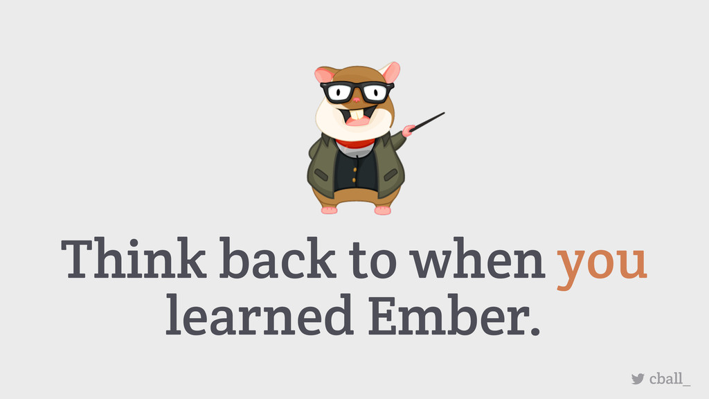 Think back to when you learned Ember. cball_
