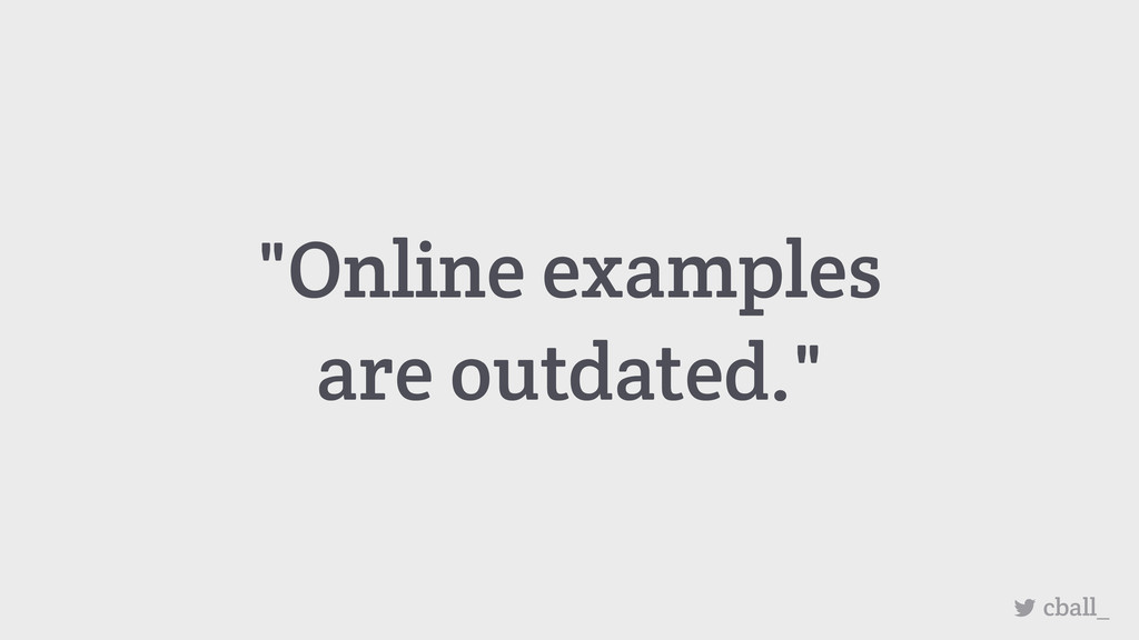 """Online examples are outdated."" cball_"