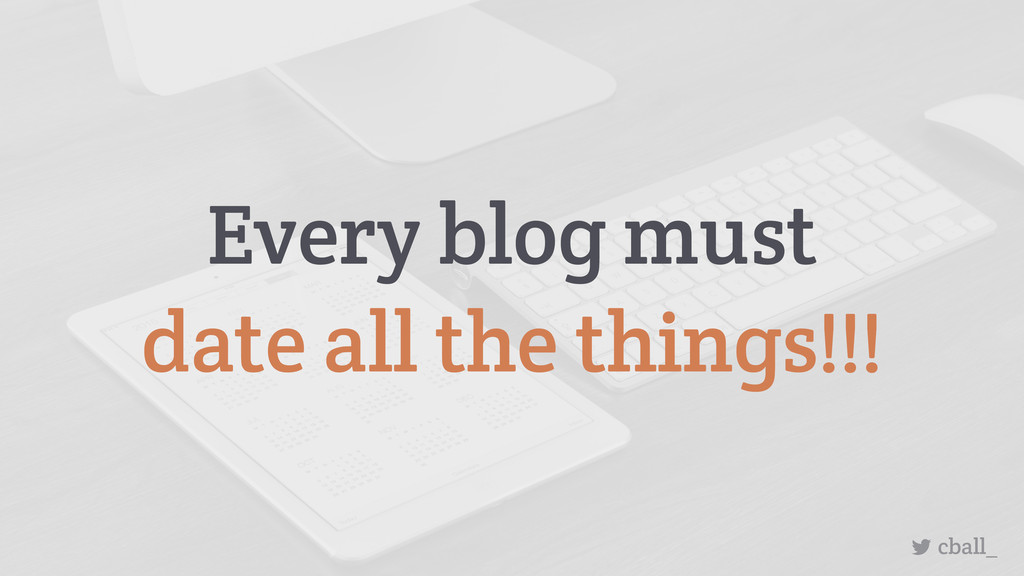 Every blog must date all the things!!! cball_