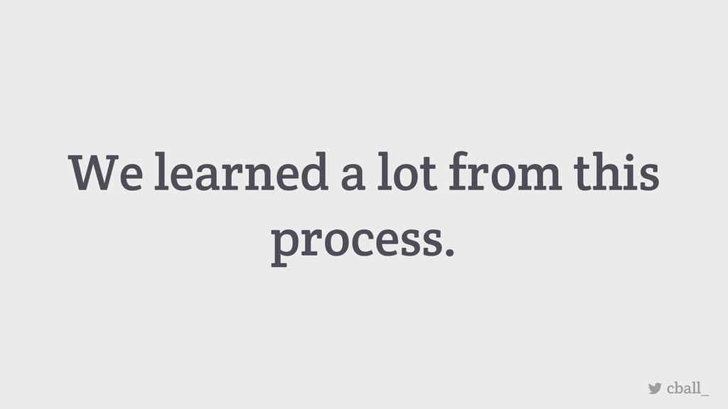 We learned a lot from this process. cball_