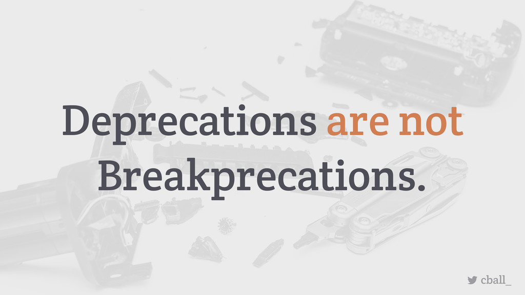 Deprecations are not Breakprecations. cball_