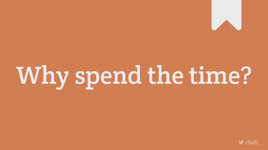 Why spend the time? cball_