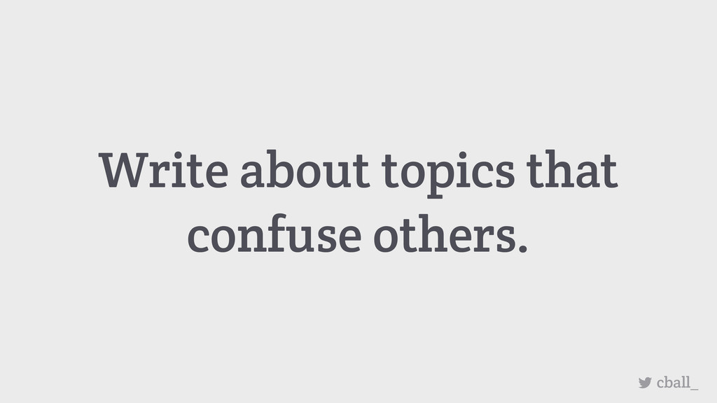 cball_ Write about topics that confuse others.