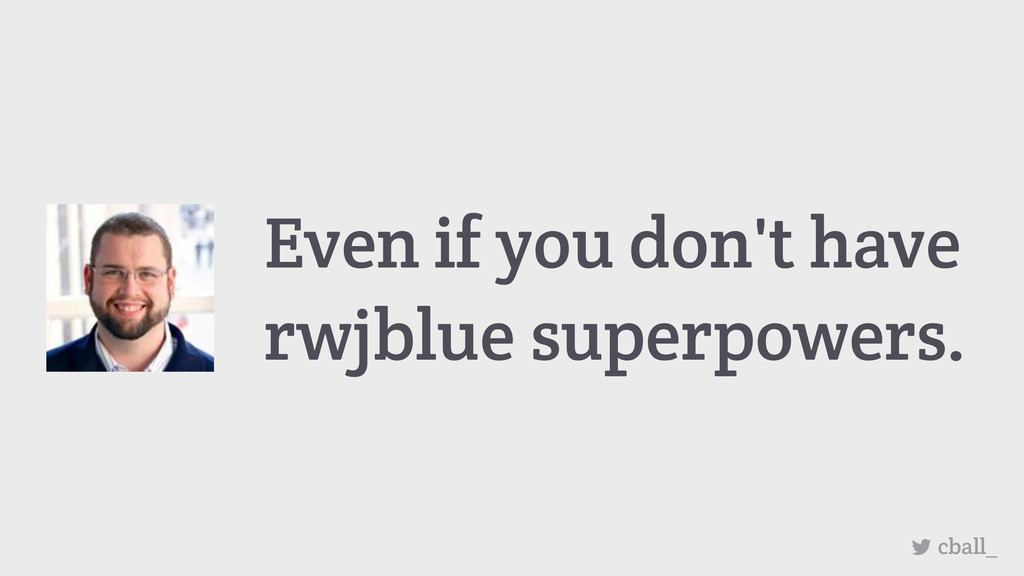 cball_ Even if you don't have rwjblue superpowe...