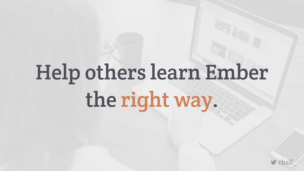 cball_ Help others learn Ember the right way.