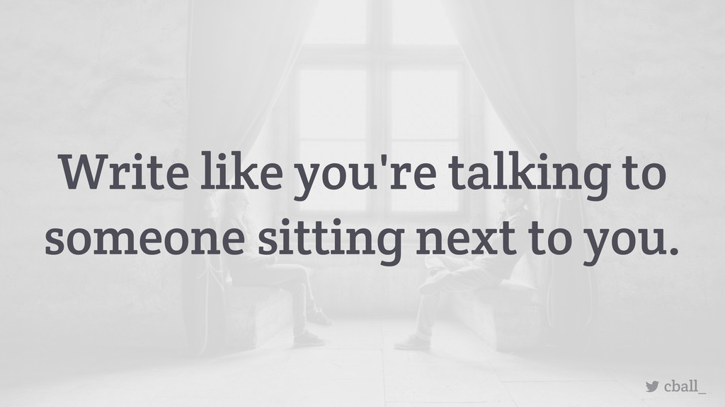Write like you're talking to someone sitting ne...