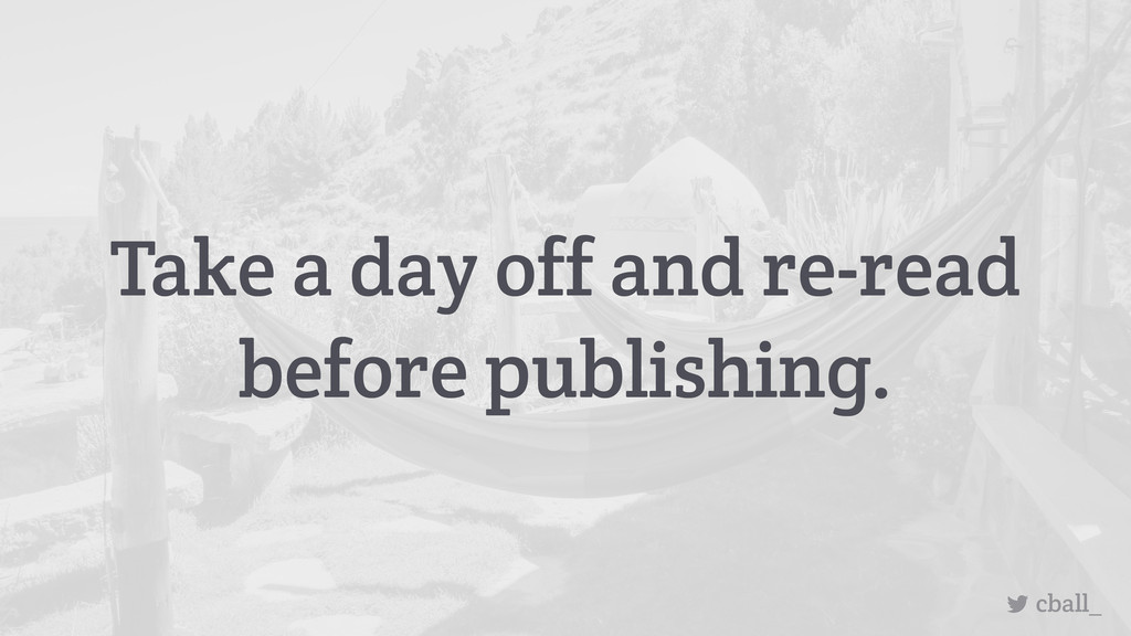 Take a day off and re-read before publishing. c...