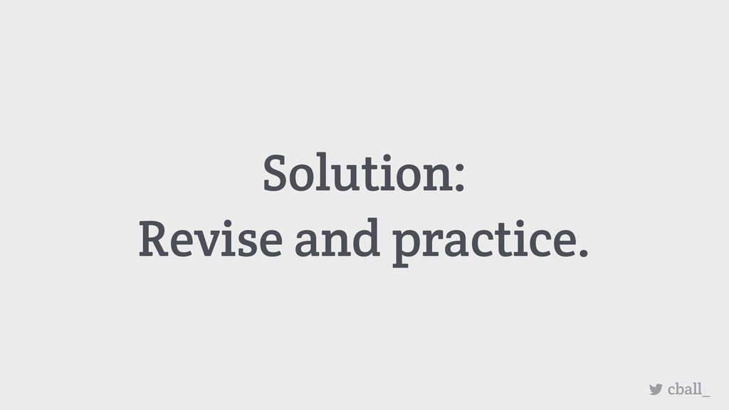 Solution: Revise and practice. cball_