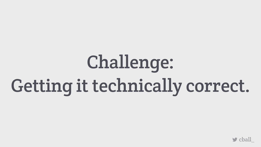 Challenge: Getting it technically correct. cbal...