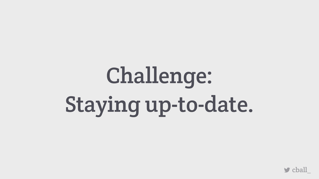 Challenge: Staying up-to-date. cball_