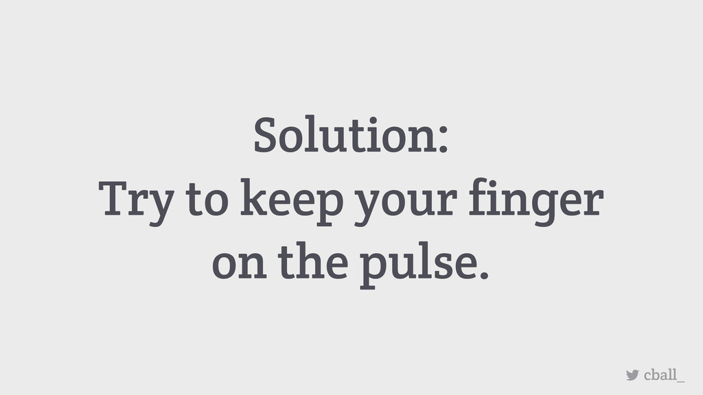Solution: Try to keep your finger on the pulse....