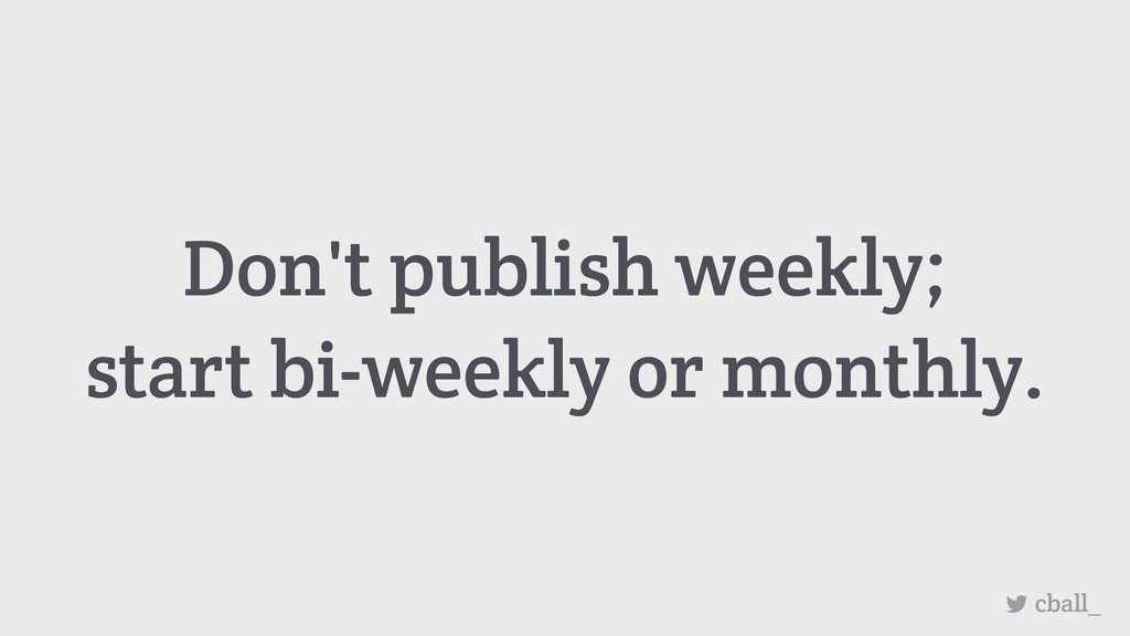 Don't publish weekly; start bi-weekly or monthl...