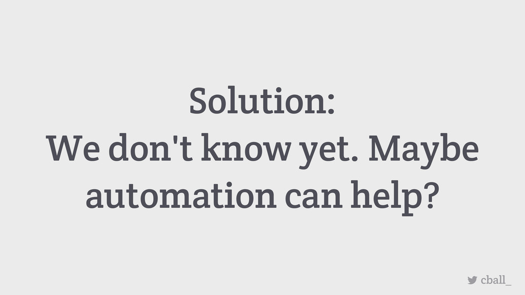 Solution: We don't know yet. Maybe automation c...
