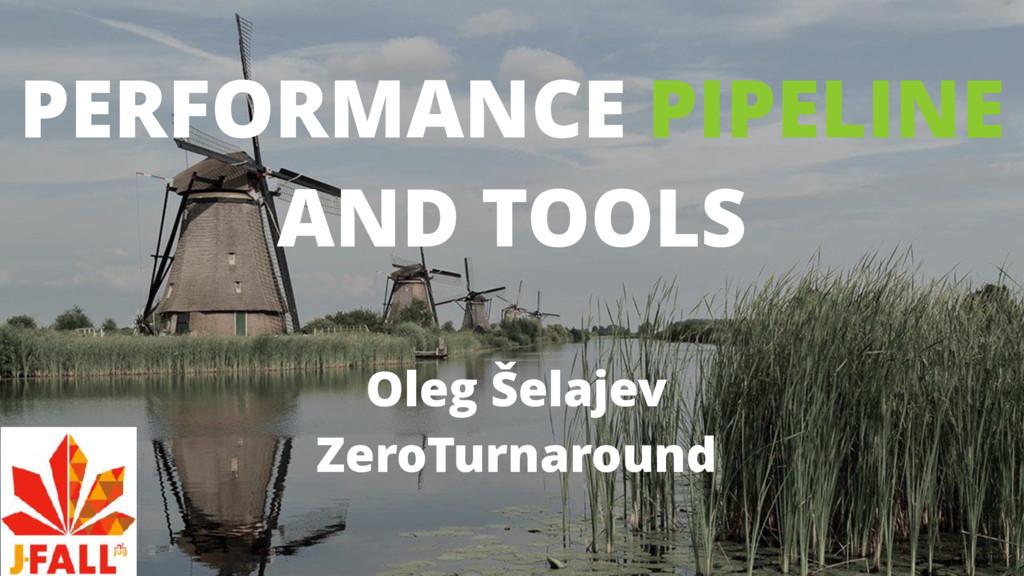 PERFORMANCE PIPELINE AND TOOLS Oleg Šelajev Zer...