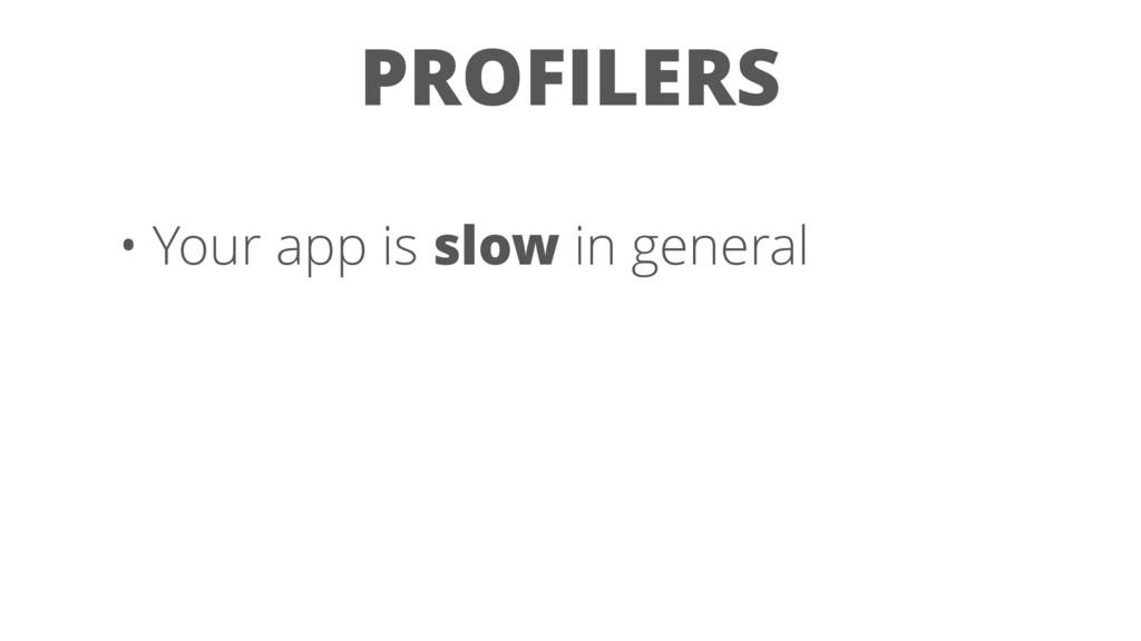 PROFILERS • Your app is slow in general