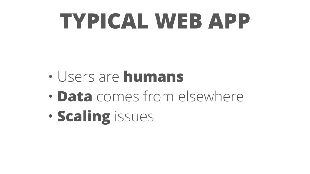 • Users are humans • Data comes from elsewhere ...