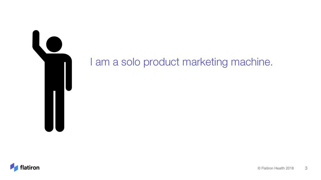 I am a solo product marketing machine.