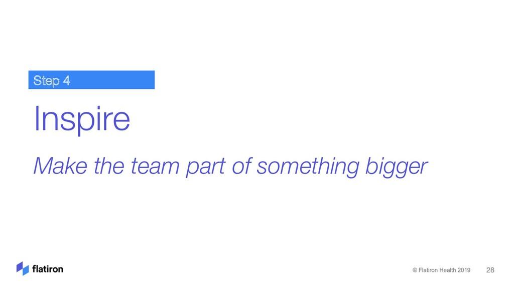 Inspire Make the team part of something bigger ...