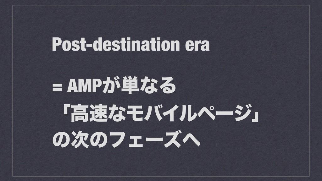 Post-destination era = AMP͕୯ͳΔ ʮߴͳϞόΠϧϖʔδʯ ͷͷ...