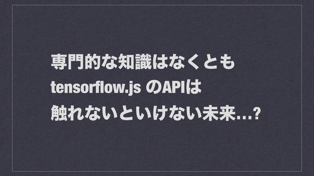 ઐతͳࣝͳ͘ͱ tensorflow.js ͷAPI ৮Εͳ͍ͱ͍͚ͳ͍ະདྷ…?