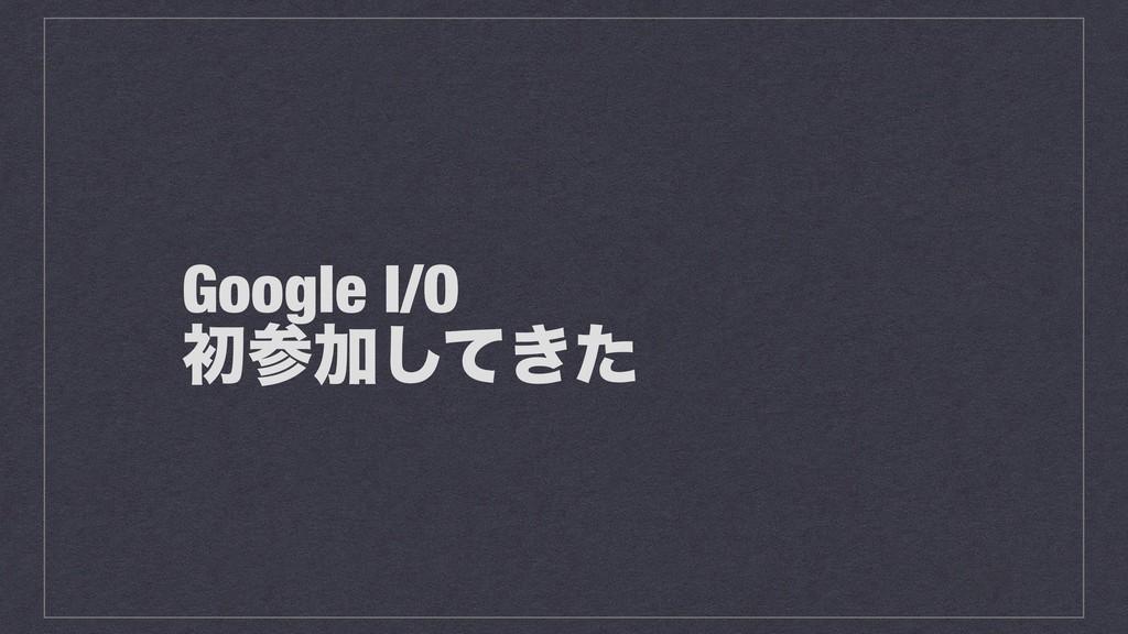 Google I/O ॳՃ͖ͯͨ͠