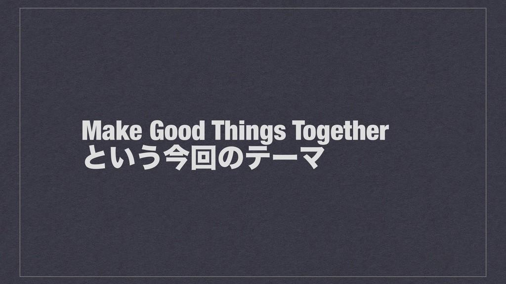 Make Good Things Together ͱ͍͏ࠓճͷςʔϚ