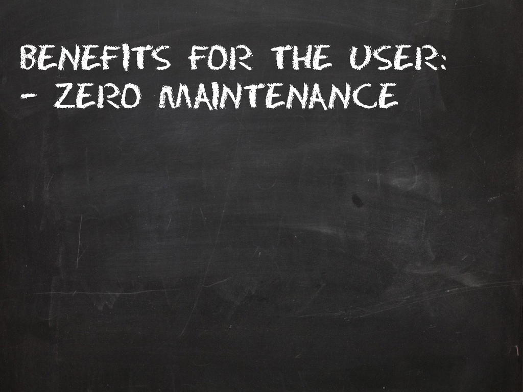 Benefits for the user: – Zero maintenance