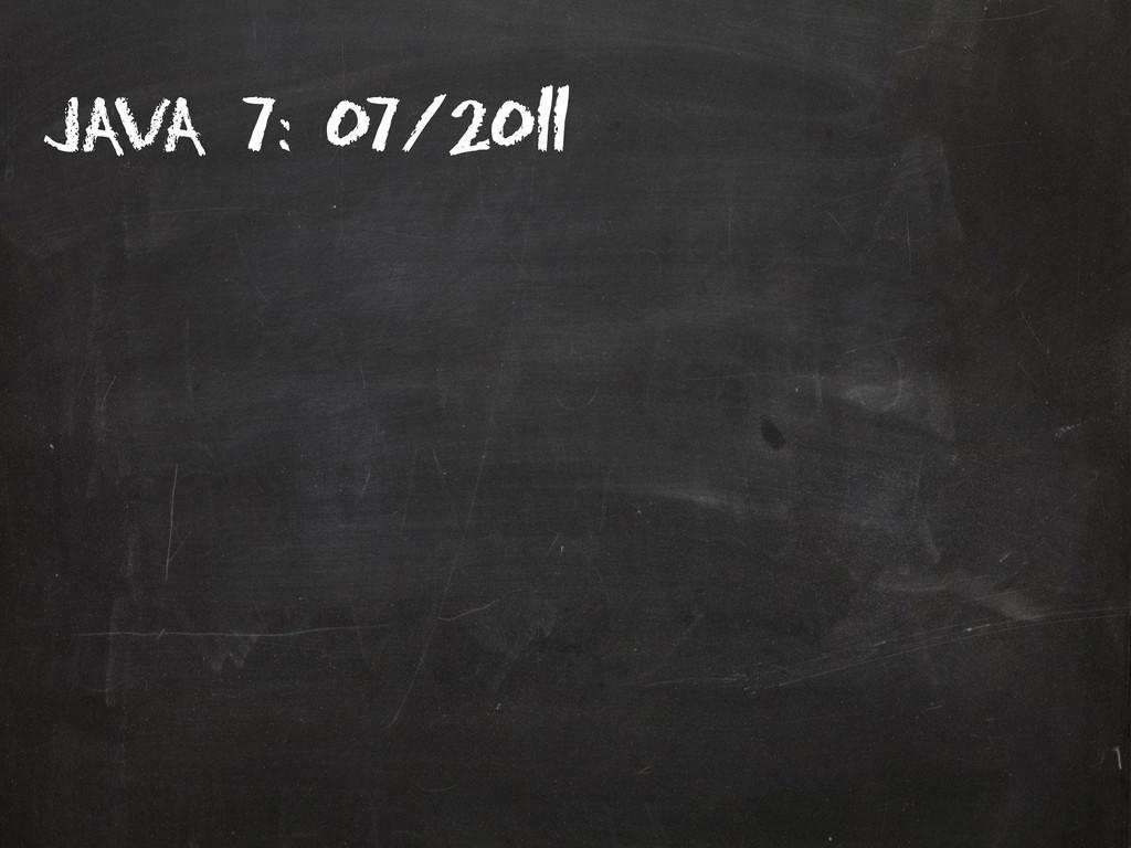 Java 7: 07/2011