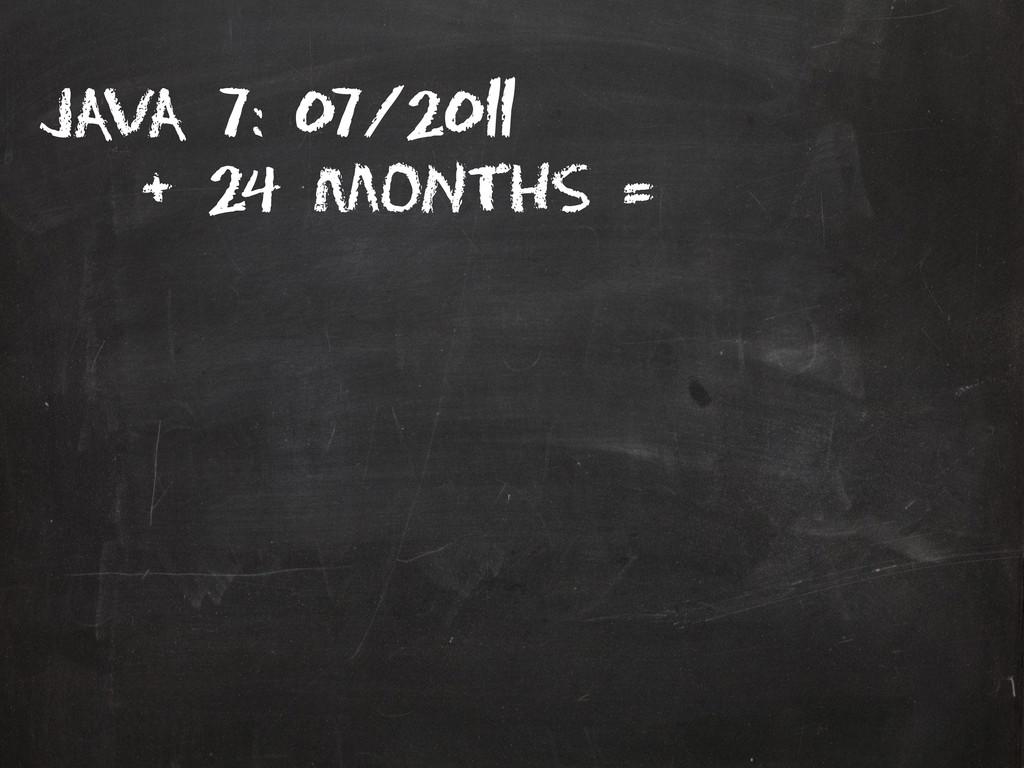 Java 7: 07/2011 + 24 months =