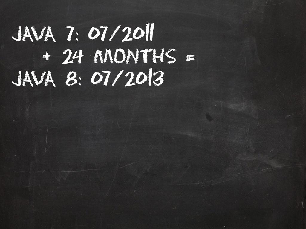 Java 7: 07/2011 + 24 months = Java 8: 07/2013
