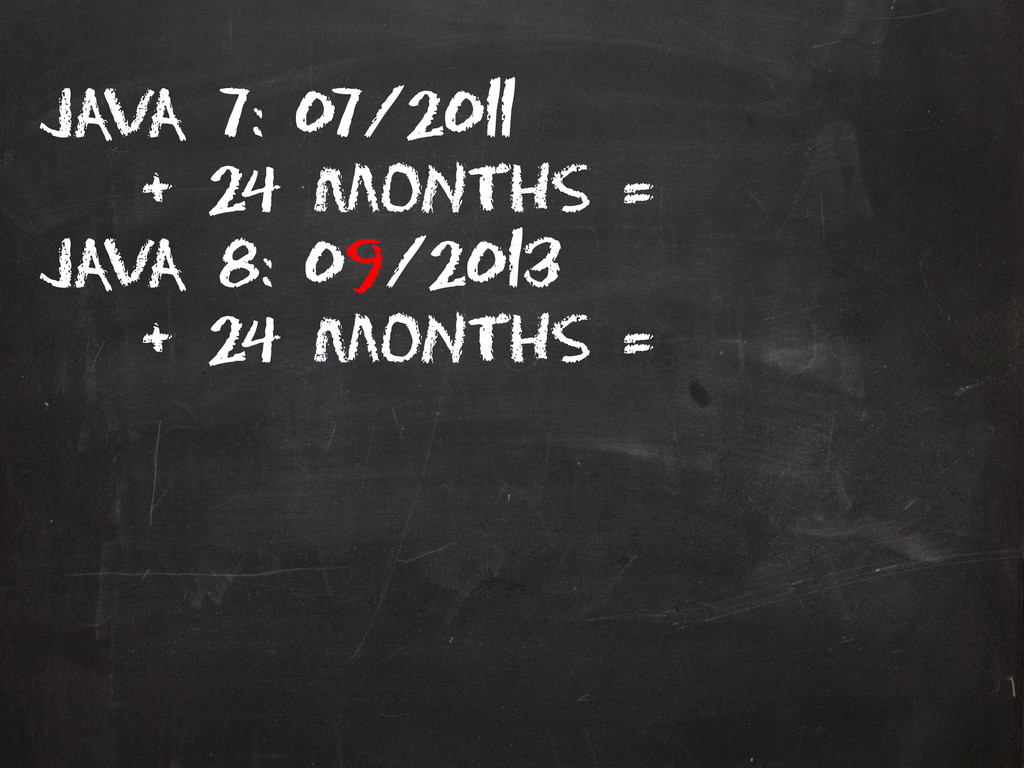 Java 7: 07/2011 + 24 months = Java 8: 09/2013 +...