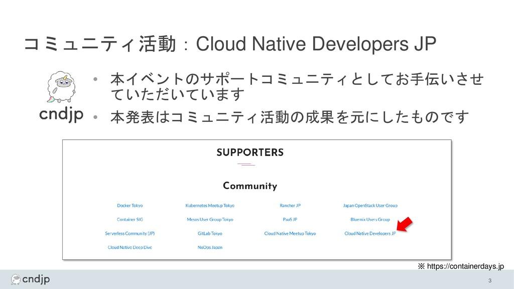 コミュニティ活動:Cloud Native Developers JP • 本イベントのサポー...