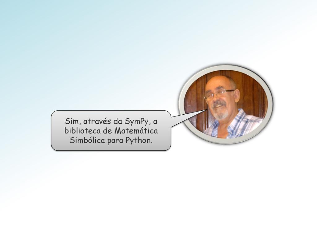 Sim, através da SymPy, a biblioteca de Matemáti...