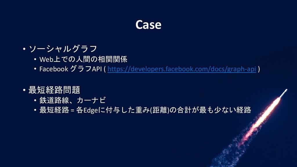 Case • ソーシャルグラフ • Web上での人間の相関関係 • Facebook グラフA...