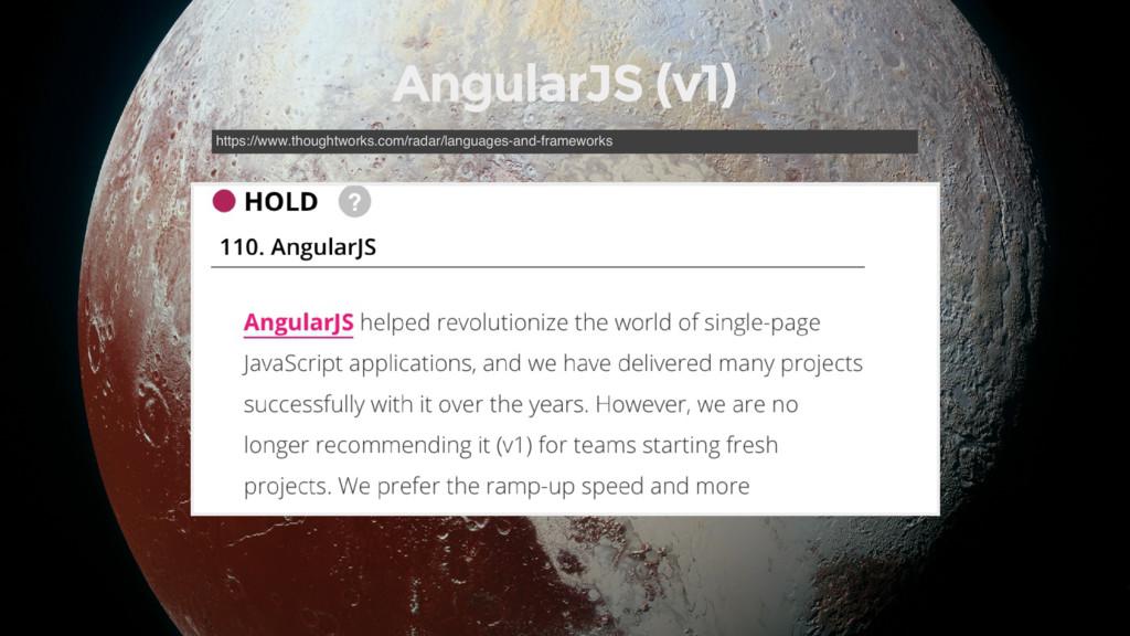 AngularJS (v1) https://www.thoughtworks.com/rad...