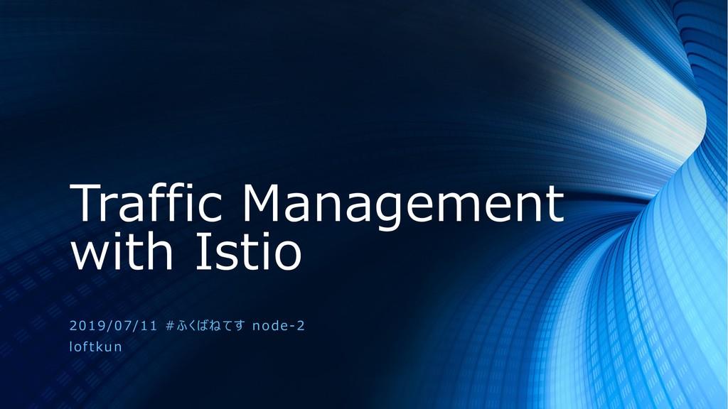 Traffic Management with Istio 2019/07/11 #ふくばねて...