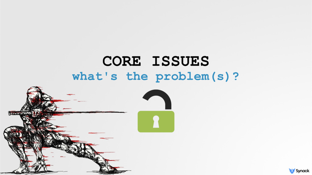 CORE ISSUES what's the problem(s)?