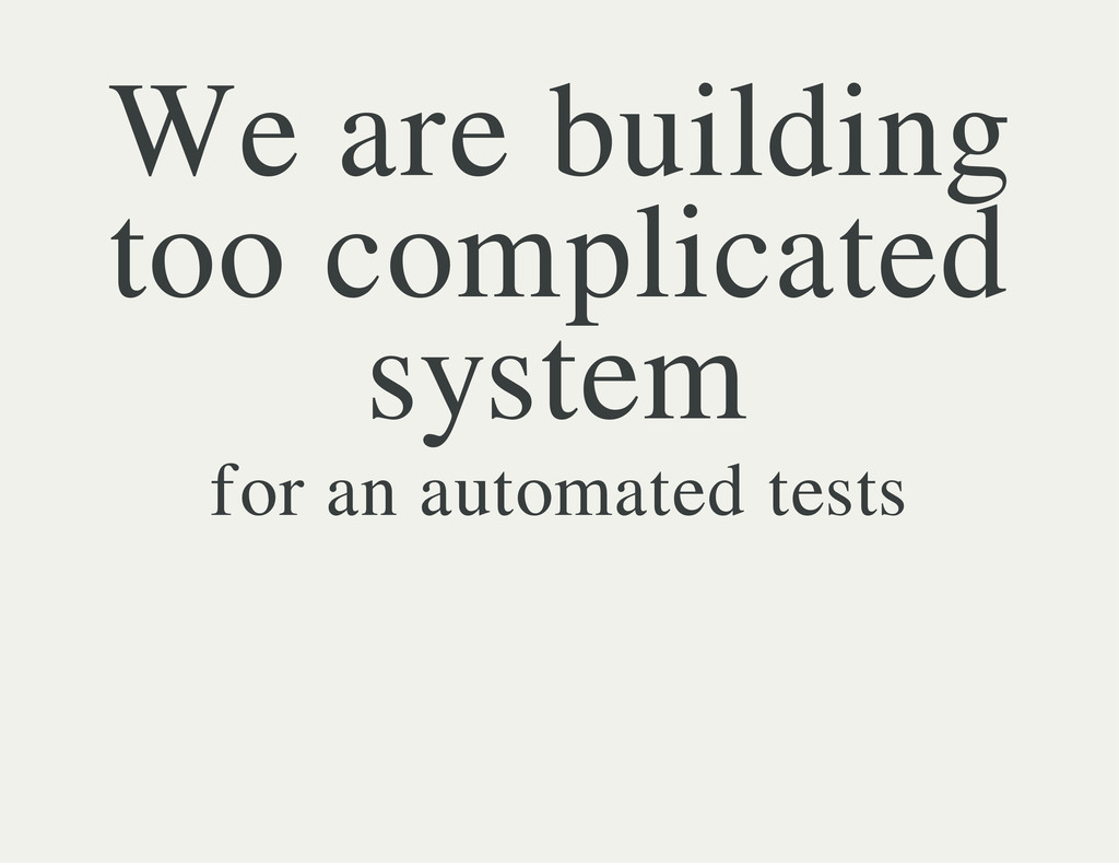 We are building too complicated system for an a...